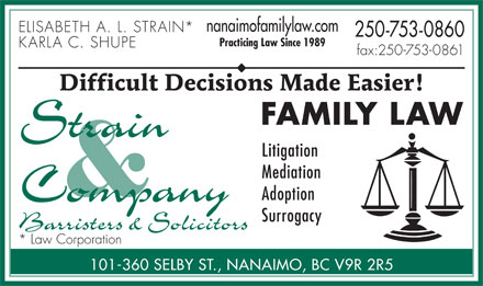 Strain & Company (250-753-0860) - Annonce illustrée - nanaimofamilylaw.com ELISABETH A. L. STRAIN* 250-753-0860 Practicing Law Since 1989 KARLA C. SHUPE fax:250-753-0861 Difficult Decisions Made Easier! FAMILY LAW Litigation Mediation Adoption Surrogacy * Law Corporation 101-360 SELBY ST., NANAIMO, BC V9R 2R5  nanaimofamilylaw.com ELISABETH A. L. STRAIN* 250-753-0860 Practicing Law Since 1989 KARLA C. SHUPE fax:250-753-0861 Difficult Decisions Made Easier! FAMILY LAW Litigation Mediation Adoption Surrogacy * Law Corporation 101-360 SELBY ST., NANAIMO, BC V9R 2R5