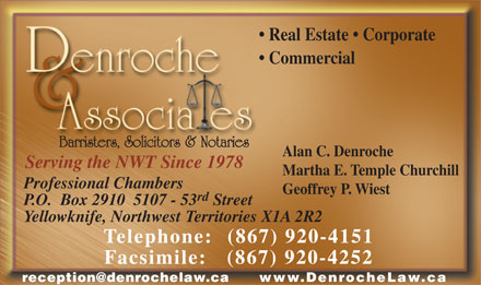 Denroche & Associates (867-920-4151) - Display Ad - Real Estate   Corporate Commercial Barristers, Solicitors & Notaries Alan C. Denroche Serving the NWT Since 1978 Martha E. Temple Churchill Professional Chambers Geoffrey P. Wiest rd P.O.  Box 2910  5107 - 53 Street Yellowknife, Northwest Territories X1A 2R2 (867) 920-4151Telephone: Facsimile:   (867) 920-4252 reception@denrochelaw.ca www.DenrocheLaw.ca