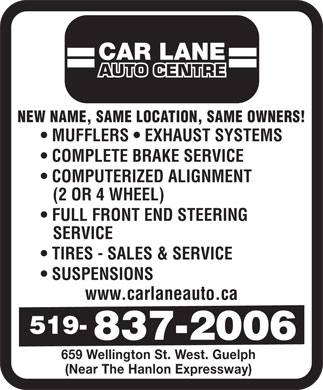 Car Lane Auto Centre (226-780-5345) - Display Ad - FULL FRONT END STEERING SERVICE TIRES - SALES & SERVICE SUSPENSIONS www.carlaneauto.ca 659 Wellington St. West. Guelph (Near The Hanlon Expressway) CAR LANE AUTO CENTRE NEW NAME, SAME LOCATION, SAME OWNERS! MUFFLERS   EXHAUST SYSTEMS COMPLETE BRAKE SERVICE COMPUTERIZED ALIGNMENT (2 OR 4 WHEEL)