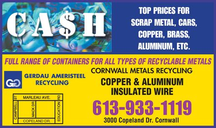 Gerdau Ameristeel Cornwall Metals Recycling (613-933-1119) - Annonce illustrée - TOP PRICES FOR SCRAP METAL, CARS, COPPER, BRASS, ALUMINUM, ETC. FULL RANGE OF CONTAINERS FOR ALL TYPES OF RECYCLABLE METALS CORNWALL METALS RECYCLING RECYCLING COPPER & ALUMINUM INSULATED WIRE 613-933-1119 COPELAND DR. 3000 Copeland St Cornwall 3000 Copeland Dr. Cornwall