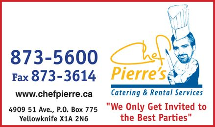 "Chef Pierre's Catering & Rental Services (867-873-5600) - Annonce illustrée - 873-5600 fax 873 3614 www.chefpierre.ca 4909 51 Ave., P.O. Box 775 Yellowknife X1A 2N6 chef pierre¿s catering & rental services ""We Only Get Invited to the Best Parties"""