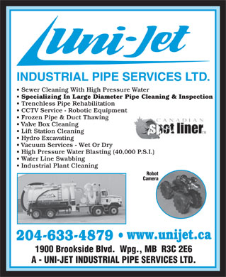 Uni-Jet Industrial Pipe Services Ltd (204-633-4879) - Annonce illustrée - INDUSTRIAL PIPE SERVICES LTD. Sewer Cleaning With High Pressure Water Specializing In Large Diameter Pipe Cleaning & Inspection Trenchless Pipe Rehabilitation CCTV Service - Robotic Equipment Frozen Pipe & Duct Thawing Valve Box Cleaning Lift Station Cleaning Hydro Excavating Vacuum Services - Wet Or Dry High Pressure Water Blasting (40,000 P.S.I.) Water Line Swabbing Industrial Plant Cleaning Robot Camera www.unijet.ca 204-633-4879 1900 Brookside Blvd.  Wpg., MB  R3C 2E6 A - UNI-JET INDUSTRIAL PIPE SERVICES LTD.