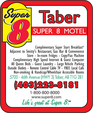 Super 8 Motel (403-223-8181) - Display Ad - Complimentary Super Start Breakfast Adjacent to Smitty's Restaurant, Gas Bar & Convenience Store - In-room Fridges - Copy/Fax Machine Complimentary High Speed Internet & Guest Computer All Queen Beds - Guest Laundry - Large Vehicle Parking Outside Outlets - Remote Control Cable TV - FREE Local Calls Non-smoking & Handicap/Wheelchair Accessible Rooms (403)223-8181 1-800-800-8000 www.super8.com  Complimentary Super Start Breakfast Adjacent to Smitty's Restaurant, Gas Bar & Convenience Store - In-room Fridges - Copy/Fax Machine Complimentary High Speed Internet & Guest Computer All Queen Beds - Guest Laundry - Large Vehicle Parking Outside Outlets - Remote Control Cable TV - FREE Local Calls Non-smoking & Handicap/Wheelchair Accessible Rooms (403)223-8181 1-800-800-8000 www.super8.com