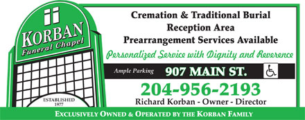 Korban Funeral Chapel (204-956-2193) - Display Ad - Cremation & Traditional Burial Reception Area Prearrangement Services Available Personalized Service with Dignity and Reverence Ample Parking 907 MAIN ST. 204-956-2193 ESTABLISHED Richard Korban - Owner - Director 1977 EXCLUSIVELY OWNED & OPERATED BY THE KORBAN FAMILY