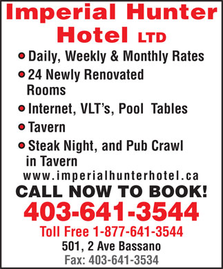 Imperial Hunter Hotel Ltd (403-641-3544) - Annonce illustrée - Imperial Hunter Hotel LTD Daily, Weekly & Monthly Rates 24 Newly Renovated Rooms Internet, VLT s, Pool  Tables Tavern Steak Night, and Pub Crawl in Tavern www.imperialhunterhotel.ca CALL NOW TO BOOK! 403-641-3544 Toll Free 1-877-641-3544 501, 2 Ave Bassano Fax: 403-641-3534