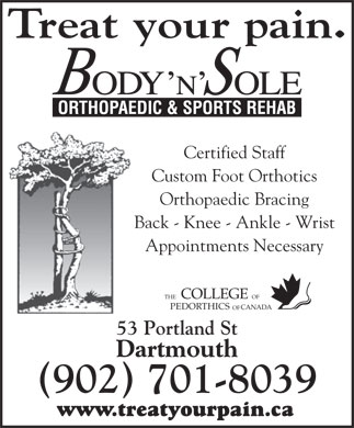 Body N'Sole Orthopaedic & Sports Rehab (902-482-2639) - Annonce illustrée - Treat your pain. Certified Staff Custom Foot Orthotics Orthopaedic Bracing Back - Knee - Ankle - Wrist Appointments Necessary COLLEGE THE OF CANADAPEDORTHICS OF 53 Portland St Dartmouth (902) 701-8039 www.treatyourpain.ca