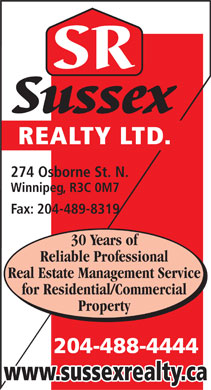 Sussex Realty Ltd (204-488-4444) - Annonce illustrée - Reliable Professional Real Estate Management Service for Residential/Commercial Property 204-488-4444 www.sussexrealty.ca REALTY LTD. 274 Osborne St. N. Winnipeg, R3C 0M7 Fax: 204-489-8319 30 Years of