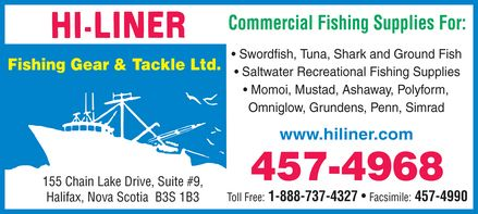 Hi-Liner Fishing Gear And Tackle Ltd (902-457-4968) - Display Ad - Commercial Fishing Supplies For: Swordfish, Tuna, Shark and Ground Fish Fishing Gear & Tackle Ltd. Saltwater Recreational Fishing Supplies Momoi, Mustad, Ashaway, Polyform, Omniglow, Grundens, Penn, Simrad www.hiliner.com 457-4968 155 Chain Lake Drive, Suite #9, Toll Free: 1-888-737-4327   Facsimile: 457-4990 Halifax, Nova Scotia  B3S 1B3
