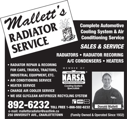 Mallett's Radiator Service Ltd (902-892-6232) - Display Ad - CompleteAutomotive Cooling System & Air Conditioning Service RADIATOR SALES & SERVICE SERVICE RADIATORS   RADIATOR RECORING A/C CONDENSERS   HEATERS RADIATOR REPAIR & RECORING FOR CARS, TRUCKS, TRACTORS, INDUSTRIAL EQUIPMENT, ETC. AIR CONDITIONING SERVICE HEATER SERVICE CHARGE AIR COOLER SERVICE WE USE GLYCLEAN ANTIFREEZE RECYCLING SYSTEM Donald Mallett 892-6232 TOLL FREE 1-866-592-6232 e-mail: mallettsradiator@eastlink.ca 250 UNIVERSITY AVE., CHARLOTTETOWN (Family Owned & Operated Since 1932)