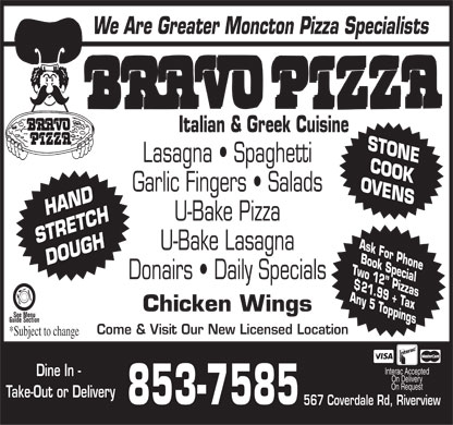 Bravo Pizza (506-853-7585) - Display Ad - We Are Greater Moncton Pizza Specialists Italian & Greek Cuisine ST ONE Lasagna   Spaghetti CO OK OVEN Garlic Fingers   Salads S HAND U-Bake Pizza TCH STRE Ask U-Bake Lasagna Fo r Pho Bo DOUGH ne ok Spe Two cia Donairs   Daily Specials 12 l Pi $ zz 21.99 as Any + T ax 5 T Chicken Wings oppi See Menu ngs Guide Section Come & Visit Our New Licensed Location *Subject to change Interac Accepted Dine In - On Delivery On Request Take-Out or Delivery 853-7585 567 Coverdale Rd, Riverview