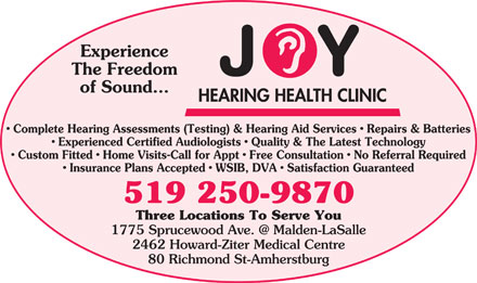 Joy Hearing Health Clinic (519-250-9870) - Display Ad - Experience The Freedom of Sound... Complete Hearing Assessments (Testing) & Hearing Aid Services   Repairs & Batteries Experienced Certified Audiologists   Quality & The Latest Technology Custom Fitted   Home Visits-Call for Appt   Free Consultation   No Referral Required Insurance Plans Accepted   WSIB, DVA   Satisfaction Guaranteed 519 250-9870 Three Locations To Serve You 1775 Sprucewood Ave. @ Malden-LaSalle 2462 Howard-Ziter Medical Centre 80 Richmond St-Amherstburg