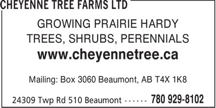 Cheyenne Tree Farms Ltd (780-929-8102) - Annonce illustrée - GROWING PRAIRIE HARDY TREES, SHRUBS, PERENNIALS www.cheyennetree.ca Mailing: Box 3060 Beaumont, AB T4X 1K8