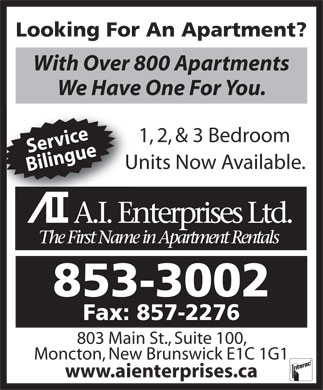 A I Enterprises Ltd (506-853-3002) - Annonce illustrée - Looking For An Apartment? 1, 2, & 3 Bedroom Service Units Now Available.Un Bilingue With Over 800 Apartments We Have One For You. 853-3002 Fax: 857-2276 803 Main St., Suite 100, Moncton, New Brunswick E1C 1G1 www.aienterprises.ca
