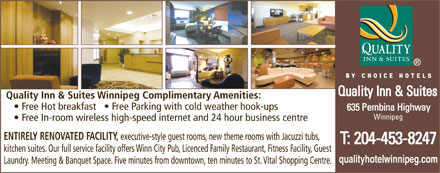 Quality Inn (204-809-0019) - Display Ad - Quality Inn & Suites Winnipeg Complimentary Amenities: Free Hot breakfast     Free Parking with cold weather hook-ups Winnipeg Free In-room wireless high-speed internet and 24 hour business centre ENTIRELY RENOVATED FACILITY, executive-style guest rooms, new theme rooms with Jacuzzi tubs, kitchen suites. Our full service facility offers Winn City Pub, Licenced Family Restaurant, Fitness Facility, Guest qualityhotelwinnipeg.com Laundry. Meeting & Banquet Space. Five minutes from downtown, ten minutes to St. Vital Shopping Centre. Quality Inn & Suites Winnipeg Complimentary Amenities: Free Hot breakfast     Free Parking with cold weather hook-ups Winnipeg Free In-room wireless high-speed internet and 24 hour business centre ENTIRELY RENOVATED FACILITY, executive-style guest rooms, new theme rooms with Jacuzzi tubs, kitchen suites. Our full service facility offers Winn City Pub, Licenced Family Restaurant, Fitness Facility, Guest qualityhotelwinnipeg.com Laundry. Meeting & Banquet Space. Five minutes from downtown, ten minutes to St. Vital Shopping Centre.