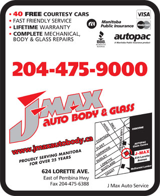 J Max Auto Service (204-475-9000) - Annonce illustrée - 40 FREE COURTESY CARS FAST FRIENDLY SERVICE LIFETIME WARRANTY COMPLETE MECHANICAL, BODY & GLASS REPAIRS 204-475-9000 DA LYHUGO CORYDONLORETTEGRANT SCOTLAND . DUDLEY OSBORNE AUTOPAC Claim Centre FLEET PEMBINA HWY www.jmaxautobody.ca GARWOOD 614 LoretteAvenue J-MAX PROUDLY SERVING MANITOBAFOR OVER 25 YEARS Mc Diarmid Lumber 624 LORETTE AVE. East of Pembina Hwy Fax 204-475-6388 J Max Auto Service 40 FREE COURTESY CARS FAST FRIENDLY SERVICE LIFETIME WARRANTY COMPLETE MECHANICAL, BODY & GLASS REPAIRS 204-475-9000 DA LYHUGO CORYDONLORETTEGRANT SCOTLAND . DUDLEY OSBORNE AUTOPAC Claim Centre FLEET PEMBINA HWY www.jmaxautobody.ca GARWOOD 614 LoretteAvenue J-MAX PROUDLY SERVING MANITOBAFOR OVER 25 YEARS Mc Diarmid Lumber 624 LORETTE AVE. East of Pembina Hwy Fax 204-475-6388 J Max Auto Service