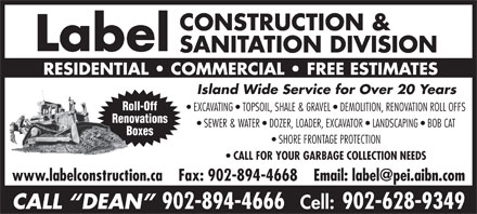 Label Construction & Sanitation Division (902-894-4666) - Annonce illustrée - CONSTRUCTION & SANITATION DIVISION RESIDENTIAL   COMMERCIAL   FREE ESTIMATES Island Wide Service for Over 20 Years Label Roll-Off Island Wide Service for Over 20 Years Roll-Off EXCAVATING   TOPSOIL, SHALE & GRAVEL   DEMOLITION, RENOVATION ROLL OFFS Renovations SEWER & WATER   DOZER, LOADER, EXCAVATOR   LANDSCAPING   BOB CAT Boxes SHORE FRONTAGE PROTECTION CALL FOR YOUR GARBAGE COLLECTION NEEDS CALL  DEAN 902-894-4666 Cell: 902-628-9349 CONSTRUCTION & Label SANITATION DIVISION RESIDENTIAL   COMMERCIAL   FREE ESTIMATES EXCAVATING   TOPSOIL, SHALE & GRAVEL   DEMOLITION, RENOVATION ROLL OFFS Renovations SEWER & WATER   DOZER, LOADER, EXCAVATOR   LANDSCAPING   BOB CAT Boxes SHORE FRONTAGE PROTECTION CALL FOR YOUR GARBAGE COLLECTION NEEDS CALL  DEAN 902-894-4666 Cell: 902-628-9349