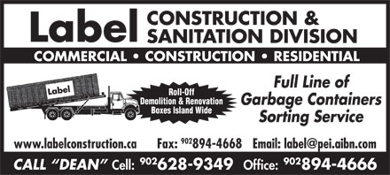 Label Construction & Sanitation Division (902-894-4666) - Display Ad - CALL  DEAN Cell: 628-9349 Office: 894-4666 CONSTRUCTION & Label SANITATION DIVISION COMMERCIAL   CONSTRUCTION   RESIDENTIAL Full Line of Roll-Off Demolition & Renovation Garbage Containers Boxes Island Wide Sorting Service 902 www.labelconstruction.ca Fax: 902