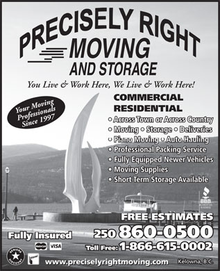 Precisely Right Moving (250-860-0500) - Display Ad - You Live & Work Here, We Live & Work Here! COMMERCIAL RESIDENTIAL Your Moving Professionals Across Town or Across Country Since 1997 Moving   Storage   Deliveries Piano Moving   Auto Hauling Professional Packing Service Fully Equipped Newer Vehicles Moving Supplies Short Term Storage Available FREE ESTIMATES 250 860-0500 Fully Insured Toll Free: 1-866-615-0002 Kelowna, B.C. www.preciselyrightmoving.com