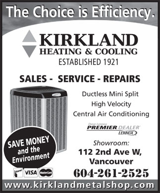 Kirkland Metal Shop Ltd (604-261-2525) - Display Ad - The Choice is Efficiency. ESTABLISHED 1921 SALES -  SERVICE - REPAIRS Ductless Mini Split High Velocity Central Air Conditioning Showroom: SAVE MONEY and the 112 2nd Ave W, Environment Vancouver www.kirklandmetalshop.com