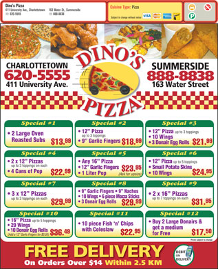 Dino's Pizza (1-877-768-2055) - Display Ad - Dino s Pizza Cuisine Type: Pizza 411 University Ave., Charlottetown 163 Water St., Summerside 620-5555 888-8838 Subject to change without notice CHARLOTTETOWN SUMMERSIDE 620-5555 888-8838 411 University Ave. 163 Water Street Special #1 Special #2 Special #3 12  Pizza up to 3 toppings 2 Large Oven up to 3 toppings 10 Wings Roasted Subs 9  Garlic Fingers 99 99 3 Donair Egg Rolls $13. $18. $21. Special #4 Special #5 Special #6 12  Pizza up to 5 toppings 2 x 12  Pizzas Any 16  Pizza up to 3 toppings on each Small Potato Skins 12  Garlic Fingers 95 $23. 4 Cans of Pop 95 99 10 Wings 1 Liter Pop $24. $22. (Ask for upsize) Special #7 Special #8 Special #9 9  Garlic Fingers   9  Nachos 3 x 12  Pizzas 2 x 16  Pizzas 10 Wings   6 piece Mozza Sticks up to 7 toppings on each up to 3 toppings on each 99 95 3 Donair Egg Rolls 99 $29. $31. $29. Special #10 Special #11 Special #12 16  Pizza up to 5 toppings Buy 2 Large Donairs & 10 piece Fish `n  Chips 20 Wings get a medium with Coleslaw 10 Donair Egg Rolls 95 50 49 $22. $17. for Free $36. (Add a 12  Garlic Fingers for $3.50) Prices subject to change DEBIT T ON FREE DELIVERY DELIVERY On Orders Over $14 Within 2.5 KM
