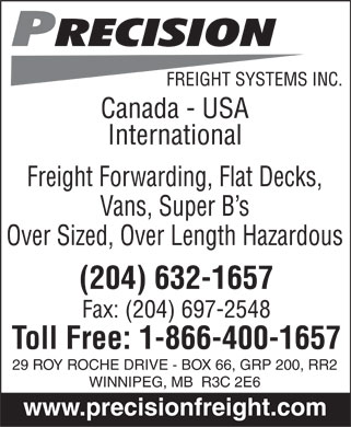 Precision Freight Systems Inc (204-632-1657) - Annonce illustrée - Precision FREIGHT SYSTEMS INC.  Canada - USA International Freight Forwarding, Flat Decks, Vans, Super B¿s Over Sized, Over Length Hazardous (204) 632-1657 Fax: (204) 697-2548 Toll Free: 1-866-400-1657 29 ROY ROCHE DRIVE - BOX 66, GRP 200, RR2 WINNIPEG, MB R3C 2E6 www.precisionfreight.com Precision FREIGHT SYSTEMS INC.  Canada - USA International Freight Forwarding, Flat Decks, Vans, Super B¿s Over Sized, Over Length Hazardous (204) 632-1657 Fax: (204) 697-2548 Toll Free: 1-866-400-1657 29 ROY ROCHE DRIVE - BOX 66, GRP 200, RR2 WINNIPEG, MB R3C 2E6 www.precisionfreight.com