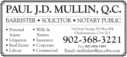 Mullin Paul J D QC (902-368-3221) - Display Ad - PAUL J.D. MULLIN, Q.C. BARRISTER   SOLICITOR   NOTARY PUBLIC 14 Great George, PO Box 604 Personal Charlottetown, C1A 7L3 Injury Estates Litigation Insurance 902-368-3221 Real Estate   Corporate Fax: 902-894-7491 Wills & Labour Commercial PAUL J.D. MULLIN, Q.C. BARRISTER   SOLICITOR   NOTARY PUBLIC 14 Great George, PO Box 604 Personal Wills & Charlottetown, C1A 7L3 Injury Estates Litigation Insurance 902-368-3221 Real Estate   Corporate Fax: 902-894-7491 Labour Commercial