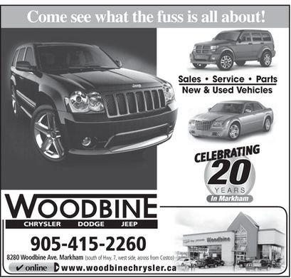 Woodbine Chrysler Ltd (905-415-2260) - Annonce illustrée - Come see what the fuss is all about! Sales   Service   Parts New & Used Vehicles 220 YEARS In Markham CHRYSLER       DODGE       JEEP 905-415-2260 8280 Woodbine Ave. Markham (south of Hwy. 7, west side, across from Costco) online www.woodbinechrysler.ca Come see what the fuss is all about! Sales   Service   Parts New & Used Vehicles 220 YEARS In Markham CHRYSLER       DODGE       JEEP 905-415-2260 8280 Woodbine Ave. Markham (south of Hwy. 7, west side, across from Costco) online www.woodbinechrysler.ca  Come see what the fuss is all about! Sales   Service   Parts New & Used Vehicles 220 YEARS In Markham CHRYSLER       DODGE       JEEP 905-415-2260 8280 Woodbine Ave. Markham (south of Hwy. 7, west side, across from Costco) online www.woodbinechrysler.ca  Come see what the fuss is all about! Sales   Service   Parts New & Used Vehicles 220 YEARS In Markham CHRYSLER       DODGE       JEEP 905-415-2260 8280 Woodbine Ave. Markham (south of Hwy. 7, west side, across from Costco) online www.woodbinechrysler.ca Come see what the fuss is all about! Sales   Service   Parts New & Used Vehicles 220 YEARS In Markham CHRYSLER       DODGE       JEEP 905-415-2260 8280 Woodbine Ave. Markham (south of Hwy. 7, west side, across from Costco) online www.woodbinechrysler.ca  Come see what the fuss is all about! Sales   Service   Parts New & Used Vehicles 220 YEARS In Markham CHRYSLER       DODGE       JEEP 905-415-2260 8280 Woodbine Ave. Markham (south of Hwy. 7, west side, across from Costco) online www.woodbinechrysler.ca
