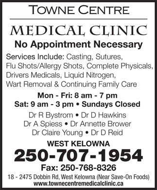 Towne Centre Medical Clinic (250-768-8315) - Display Ad - No Appointment Necessary Services Include: Casting, Sutures, Flu Shots/Allergy Shots, Complete Physicals, Drivers Medicals, Liquid Nitrogen, Wart Removal & Continuing Family Care Mon - Fri: 8 am - 7 pm Sat: 9 am - 3 pm   Sundays Closed Dr R Bystrom   Dr D Hawkins Dr A Spiess   Dr Annette Brower Dr Claire Young   Dr D Reid WEST KELOWNA 250-707-1954 Fax: 250-768-8326 18 - 2475 Dobbin Rd, West Kelowna (Near Save-On Foods) www.townecentremedicalclinic.ca No Appointment Necessary Services Include: Casting, Sutures, Flu Shots/Allergy Shots, Complete Physicals, Drivers Medicals, Liquid Nitrogen, Wart Removal & Continuing Family Care Mon - Fri: 8 am - 7 pm Sat: 9 am - 3 pm   Sundays Closed Dr R Bystrom   Dr D Hawkins Dr A Spiess   Dr Annette Brower Dr Claire Young   Dr D Reid WEST KELOWNA 250-707-1954 Fax: 250-768-8326 18 - 2475 Dobbin Rd, West Kelowna (Near Save-On Foods) www.townecentremedicalclinic.ca