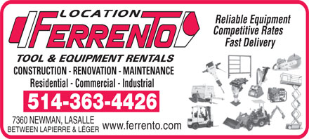 Location Ferrento (514-363-4426) - Display Ad - Reliable Equipment Competitive Rates Fast Delivery TOOL & EQUIPMENT RENTALS CONSTRUCTION - RENOVATION - MAINTENANCE Residential - Commercial - Industrial 514-363-4426 7360 NEWMAN, LASALLE www.ferrento.com BETWEEN LAPIERRE & LÉGER