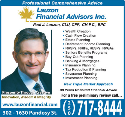 Lauzon Financial Advisors Inc (250-717-8444) - Annonce illustrée - Professional Comprehensive Advice Paul J. Lauzon, CLU, CFP,  CH.F.C., EPC Wealth Creation Cash Flow Creation Estate Planning Retirement Income Planning RRSPs, RRIFs, RESPs, RPGAs Seniors Benefits Programs Buy-Out Planning Banking & Mortgages Insurance Planning Tax Reduction & Planning Severance Planning Investment Planning New Triple Market Approach 38 Years Of Sound Financial Advice Prosperity Through Creative For a free preliminary review call Innovation, Wisdom & Integrity 250 www.lauzonfinancial.com ( ) 302 - 1630 Pandosy St. 717-8444 Paul J. Lauzon, CLU, CFP,  CH.F.C., EPC Wealth Creation Cash Flow Creation Estate Planning Retirement Income Planning RRSPs, RRIFs, RESPs, RPGAs Seniors Benefits Programs Buy-Out Planning Banking & Mortgages Insurance Planning Tax Reduction & Planning Severance Planning Investment Planning New Triple Market Approach 38 Years Of Sound Financial Advice Prosperity Through Creative For a free preliminary review call Innovation, Wisdom & Integrity 250 www.lauzonfinancial.com ( ) 302 - 1630 Pandosy St. 717-8444 Professional Comprehensive Advice