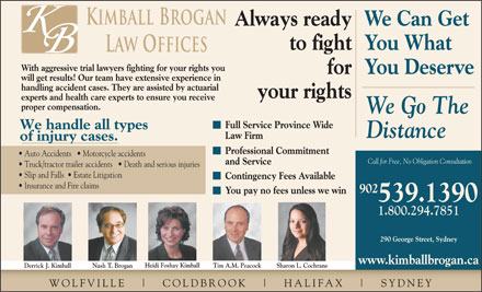 Kimball Brogan (1-855-567-8459) - Display Ad - Kimball Brogan Always readyWe Can Get to fightYou What Law Offices With aggressive trial lawyers fighting for your rights you forYou Deserve will get results! Our team have extensive experience in handling accident cases. They are assisted by actuarial your rights experts and health care experts to ensure you receive proper compensation. We Go The Full Service Province Wide We handle all types Distance Law Firm of injury cases. Professional Commitment Auto Accidents     Motorcycle accidents Call for Free, No Obligation Consultation and Service Truck/tractor trailer accidents     Death and serious injuries Slip and Falls    Estate Litigation Contingency Fees Available Insurance and Fire claims 902 You pay no fees unless we win 539.1390 1.800.294.7851 290 George Street, Sydney www.kimballbrogan.ca Heidi Foshay Kimball Tim A.M. Peacock Sharon L. Cochrane Derrick J. Kimball Nash T. Brogan WOLFVILLE COLDBR OOK HALIFAX SYDNEY Kimball Brogan Always readyWe Can Get to fightYou What Law Offices With aggressive trial lawyers fighting for your rights you forYou Deserve will get results! Our team have extensive experience in handling accident cases. They are assisted by actuarial your rights experts and health care experts to ensure you receive proper compensation. We Go The Full Service Province Wide We handle all types Distance Law Firm of injury cases. Professional Commitment Auto Accidents     Motorcycle accidents Call for Free, No Obligation Consultation and Service Truck/tractor trailer accidents     Death and serious injuries Slip and Falls    Estate Litigation Contingency Fees Available Insurance and Fire claims 902 You pay no fees unless we win 539.1390 1.800.294.7851 www.kimballbrogan.ca Heidi Foshay Kimball Tim A.M. Peacock Sharon L. Cochrane Derrick J. Kimball Nash T. Brogan WOLFVILLE COLDBR OOK HALIFAX SYDNEY 290 George Street, Sydney