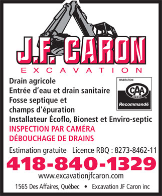 Excavation JF Caron Inc (418-840-1329) - Display Ad - Drain agricole Entr&eacute;e d eau et drain sanitaire Fosse septique et champs d'&eacute;puration Installateur &Eacute;coflo, Bionest et Enviro-septic INSPECTION PAR CAM&Eacute;RA D&Eacute;BOUCHAGE DE DRAINS Estimation gratuite   Licence RBQ : 8273-8462-11 418-840-1329 www.excavationjfcaron.com 1565 Des Affaires, Qu&eacute;bec       Excavation JF Caron inc