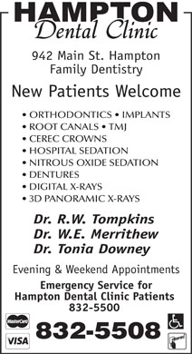 Hampton Dental Clinic (506-832-5508) - Display Ad - 942 Main St. Hampton Family Dentistry New Patients Welcome ORTHODONTICS   IMPLANTS ROOT CANALS   TMJ CEREC CROWNS HOSPITAL SEDATION NITROUS OXIDE SEDATION DENTURES DIGITAL X-RAYS 3D PANORAMIC X-RAYS Dr. R.W. Tompkins Dr. W.E. Merrithew Dr. Tonia Downey Evening & Weekend Appointments Emergency Service for Hampton Dental Clinic Patients 832-5500 832-5508 942 Main St. Hampton Family Dentistry New Patients Welcome ORTHODONTICS   IMPLANTS ROOT CANALS   TMJ CEREC CROWNS HOSPITAL SEDATION NITROUS OXIDE SEDATION DENTURES DIGITAL X-RAYS 3D PANORAMIC X-RAYS Dr. R.W. Tompkins Dr. W.E. Merrithew Dr. Tonia Downey Evening & Weekend Appointments Emergency Service for Hampton Dental Clinic Patients 832-5500 832-5508  942 Main St. Hampton Family Dentistry New Patients Welcome ORTHODONTICS   IMPLANTS ROOT CANALS   TMJ CEREC CROWNS HOSPITAL SEDATION NITROUS OXIDE SEDATION DENTURES DIGITAL X-RAYS 3D PANORAMIC X-RAYS Dr. R.W. Tompkins Dr. W.E. Merrithew Dr. Tonia Downey Evening & Weekend Appointments Emergency Service for Hampton Dental Clinic Patients 832-5500 832-5508 942 Main St. Hampton Family Dentistry New Patients Welcome ORTHODONTICS   IMPLANTS ROOT CANALS   TMJ CEREC CROWNS HOSPITAL SEDATION NITROUS OXIDE SEDATION DENTURES DIGITAL X-RAYS 3D PANORAMIC X-RAYS Dr. R.W. Tompkins Dr. W.E. Merrithew Dr. Tonia Downey Evening & Weekend Appointments Emergency Service for Hampton Dental Clinic Patients 832-5500 832-5508