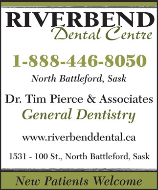 Pierce Tim Dr & Associates (1-888-446-8050) - Annonce illustrée - North Battleford, Sask Dr. Tim Pierce & Associates General Dentistry www.riverbenddental.ca 1531 - 100 St., North Battleford, Sask New Patients Welcome 1-888-446-8050 RIVERBEND Dental Centre