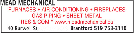 Mead Mechanical (519-753-3110) - Display Ad - GAS PIPING • SHEET METAL RES & COM * www.meadmechanical.ca FURNACES • AIR CONDITIONING • FIREPLACES FURNACES • AIR CONDITIONING • FIREPLACES GAS PIPING • SHEET METAL RES & COM * www.meadmechanical.ca