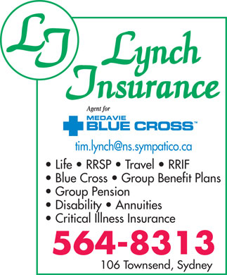 Lynch Insurance (902-564-8313) - Display Ad - tim.lynch@ns.sympatico.ca Life   RRSP   Travel   RRIF Blue Cross   Group Benefit Plans Group Pension Disability   Annuities Critical Illness Insurance 106 Townsend, Sydney