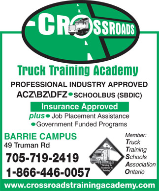 Crossroads Truck Training Academy (Barrie) (705-719-2419) - Annonce illustrée - PROFESSIONAL INDUSTRY APPROVED ACZ\\BZ\\DFZ   SCHOOLBUS (SBDIC) Insurance Approved Job Placement Assistance Government Funded Programs Member: BARRIE CAMPUS ruck 49 Truman Rd raining chools 705-719-2419 ssociation ntario 1866446-0057 www.crossroadstrainingacademy.com PROFESSIONAL INDUSTRY APPROVED ACZ\\BZ\\DFZ   SCHOOLBUS (SBDIC) Insurance Approved Job Placement Assistance Government Funded Programs Member: BARRIE CAMPUS ruck 49 Truman Rd raining chools 705-719-2419 ssociation ntario 1866446-0057 www.crossroadstrainingacademy.com