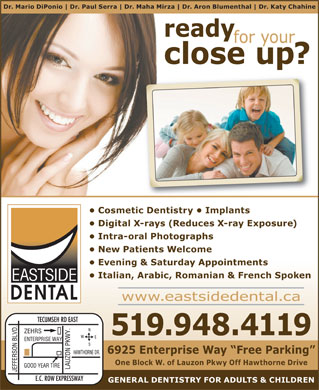 Eastside Dental Office (519-800-7705) - Annonce illustrée - Dr. Mario DiPonio Dr. Paul Serra Dr. Maha Mirza Dr. Aron Blumenthal Dr. Katy Chahine ready for your close up? Cosmetic Dentistry   Implants Digital X-rays (Reduces X-ray Exposure) Intra-oral Photographs New Patients Welcome Evening & Saturday Appointments Italian, Arabic, Romanian & French Spoken www.eastsidedental.ca 519.948.4119 6925 Enterprise Way  Free Parking One Block W. of Lauzon Pkwy Off Hawthorne Drive GENERAL DENTISTRY FOR ADULTS & CHILDREN  Dr. Mario DiPonio Dr. Paul Serra Dr. Maha Mirza Dr. Aron Blumenthal Dr. Katy Chahine ready for your close up? Cosmetic Dentistry   Implants Digital X-rays (Reduces X-ray Exposure) Intra-oral Photographs New Patients Welcome Evening & Saturday Appointments Italian, Arabic, Romanian & French Spoken www.eastsidedental.ca 519.948.4119 6925 Enterprise Way  Free Parking One Block W. of Lauzon Pkwy Off Hawthorne Drive GENERAL DENTISTRY FOR ADULTS & CHILDREN
