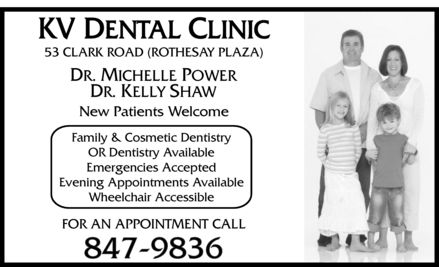 KV Dental (506-847-9836) - Annonce illustrée - KV DENTAL CLINIC 53 CLARK ROAD (ROTHESAY PLAZA) DR. MICHELLE POWER DR. KELLY SHAW New Patients Welcome Family & Cosmetic Dentistry OR Dentistry Available Emergencies Accepted Evening Appointments Available Wheelchair Accessible FOR AN APPOINTMENT CALL 847-9836