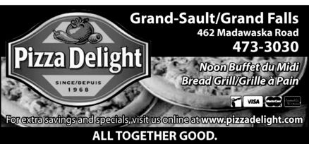 Pizza Delight (506-473-3030) - Display Ad - Pizza Delight since/depuis 1968 Grand-Sault/Grand Falls 462 Madawaska Road 473-3030 Noon Buffet du Midi Bread Grill/Grille à Pain For extra savings and specials, visit us online at www.pizzadelight.com all together Good interac visa mastercard american express Pizza Delight since/depuis 1968 Grand-Sault/Grand Falls 462 Madawaska Road 473-3030 Noon Buffet du Midi Bread Grill/Grille à Pain For extra savings and specials, visit us online at www.pizzadelight.com all together Good interac visa mastercard american express