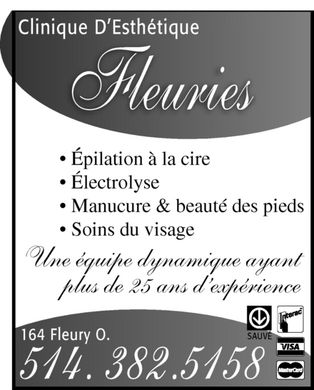 Clinique D'Esth&eacute;tique Fleuries (514-382-5158) - Annonce illustr&eacute;e - Clinique D'Esth&eacute;tique Fleuries &Eacute;pilation &agrave; la cire &Eacute;lectrolyse Manucure &amp; beaut&eacute; des pieds Soins du visage Une &eacute;quipe dynamique ayant plus de 25 ans d'exp&eacute;rience 164 Fleury O. 514.382.5158 METRO SAUV&Eacute; Interac VISA MasterCard
