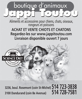 Jappi Toutou (514-723-3838) - Annonce illustr&eacute;e - boutique d animaux Jappi Toutou Jappi Toutou Aliments et accessoires pour chiens, chats, oiseaux, rongeurs et poissons ACHAT ET VENTE CHIOTS ET CHATONS Regardez-les sur www.jappitoutou.com Livraison disponible ouvert 7 jours 3236, boul. Rosemont (coin St-Michel) 514 723-3838 3100 Dandurand (coin 8e Avenue)        514 728-7581  boutique d animaux Jappi Toutou Jappi Toutou Aliments et accessoires pour chiens, chats, oiseaux, rongeurs et poissons ACHAT ET VENTE CHIOTS ET CHATONS Regardez-les sur www.jappitoutou.com Livraison disponible ouvert 7 jours 3236, boul. Rosemont (coin St-Michel) 514 723-3838 3100 Dandurand (coin 8e Avenue)        514 728-7581  boutique d animaux Jappi Toutou Jappi Toutou Aliments et accessoires pour chiens, chats, oiseaux, rongeurs et poissons ACHAT ET VENTE CHIOTS ET CHATONS Regardez-les sur www.jappitoutou.com Livraison disponible ouvert 7 jours 3236, boul. Rosemont (coin St-Michel) 514 723-3838 3100 Dandurand (coin 8e Avenue)        514 728-7581  boutique d animaux Jappi Toutou Jappi Toutou Aliments et accessoires pour chiens, chats, oiseaux, rongeurs et poissons ACHAT ET VENTE CHIOTS ET CHATONS Regardez-les sur www.jappitoutou.com Livraison disponible ouvert 7 jours 3236, boul. Rosemont (coin St-Michel) 514 723-3838 3100 Dandurand (coin 8e Avenue)        514 728-7581