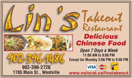 Lin's Takeout Restaurant (902-396-1486) - Display Ad - Delicious Chinese Food Open 7 Days a Week 11:00 AM to 9:00 PM Except for Monday 3:00 PM to 9:00 PM 902-396-2726 1785 Main St., Westville www.nslocal.ca/linstakeout