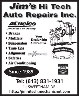 Jim's Hi Tech Auto Repairs Inc (613-831-1931) - Annonce illustrée - Auto Repairs Inc. Committed to Quality Brakes Your Mufflers Dealership Alternative. Safeties Air Conditioning Since 1989 Tel: (613) 831-1931 11 SWEETNAM DR. http://jimhitech.mechanicnet.com