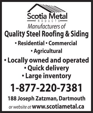 Scotia Metal Products Ltd (1-866-770-7759) - Display Ad - Manufacturers of Qualit Steel Roofing & Siding Residential   Commercial Agricultural Locally owned and operated Quick delivery Large inventory 1-877-220-7381 188 Joseph Zatzman, Dartmouth or website at www.scotiametal.ca PRODUCTS