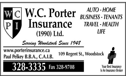 Porter Waldron C Insurance (1990) Ltd (506-328-3335) - Annonce illustrée - WCPI W.C. PORTER INSURANCE (1990) Ltd. Serving Woodstock Since 1948 www.porterinsurance.ca Paul Pelkey B.B.A., C.A.I.B. 109 Regent St., Woodstock 328-3335 Fax 328-9708 AUTO HOME BUSINESS TENANTS TRAVEL HEALTH Insurance LIFE Your Best Insurance Is An Insurance Broker WCPI W.C. PORTER INSURANCE (1990) Ltd. Serving Woodstock Since 1948 www.porterinsurance.ca Paul Pelkey B.B.A., C.A.I.B. 109 Regent St., Woodstock 328-3335 Fax 328-9708 AUTO HOME BUSINESS TENANTS TRAVEL HEALTH Insurance LIFE Your Best Insurance Is An Insurance Broker