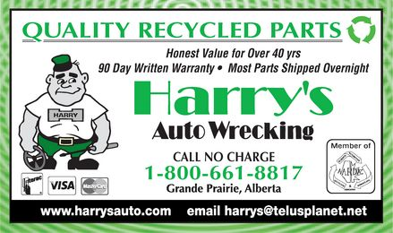 Harry's Auto Wrecking (1-800-661-8817) - Display Ad - QUALITY RECYCLED PARTS  Honest Value for Over 40 yrs 90 Day Written Warranty  Most Parts Shipped Overnight Harry's Auto Wrecking Harry CALL NO CHARGE 1-800-661-8817 Grand Prairie, Alberta Interac Visa Mastercard Member of AARDA www.harrysauto.com email harrys@teluplanet.net  QUALITY RECYCLED PARTS  Honest Value for Over 40 yrs 90 Day Written Warranty  Most Parts Shipped Overnight Harry's Auto Wrecking Harry CALL NO CHARGE 1-800-661-8817 Grand Prairie, Alberta Interac Visa Mastercard Member of AARDA www.harrysauto.com email harrys@teluplanet.net