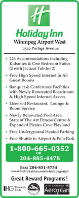 Holiday Inn (204-885-4478) - Annonce illustrée - State of The Art Fitness Centre & Expanded Pirates Cove Playland Free Underground Heated Parking Free Shuttle to Airport & Polo Park 1-800-665-0352 OR 204-885-4478 Fax: 204-831-5734 www.holidayinn.com/winnipeg-arpt Great Reward Programs! Rewards Club Winnipeg Airport West 2520 Portage Avenue 226 Accommodations including Kidsuites & One Bedroom Suites (2 with Jacuzzi Tub for 2) Free High Speed Internet in All Guest Rooms Banquet & Conference Facilities with Newly Renovated Boardroom & High Speed Internet Access Licensed Restaurant,  Lounge & Room Service Newly Renovated Pool Area,