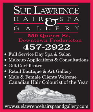 Sue Lawrence Hair Spa and Gallery (506-457-2922) - Display Ad - 550 Queen St. Downtown Fredericton Full Service Day Spa &amp; Salon Makeup Applications &amp; Consultations Gift Certificates Retail Boutique &amp; Art Gallery Male &amp; Female Clients Welcome