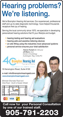 Brampton Hearing Aid Services (289-801-0297) - Annonce illustr&eacute;e - Hearing problems? We re listening. We re Brampton Hearing Aid services. Our experienced, professional staff and up-to-date diagnostic technology  have helped thousands recapture their joy of hearing. Serving the local community since 1970, we specialize in developing personalized hearing solutions that fit your lifestyle and budget. hearing testing and hearing aid evaluations hearing aids and assistive listening devices on-site fitting using the industries most advanced systems personal service ensures your total satisfaction Patrick Portelli BC-HIS and Jill Black, Aud, Doctor of Audiology Audiologist, Reg. CASLPOAudiologist, Reg. 18 Kensington Road, Suite #100 e-mail: info@bramptonhearingaid.com www.bramptonhearingaid.com (Between Bramalea Road and Dixie Road - South of Queen Street) Queen St. E. - HWY 7 18 Kensington Rd. Dixie Rd. HWY 410 Airport Rd. Bramalea Rd. Steeles Ave. Call now for  your Personal Consultation by one of our trained staff. 905-791-2203